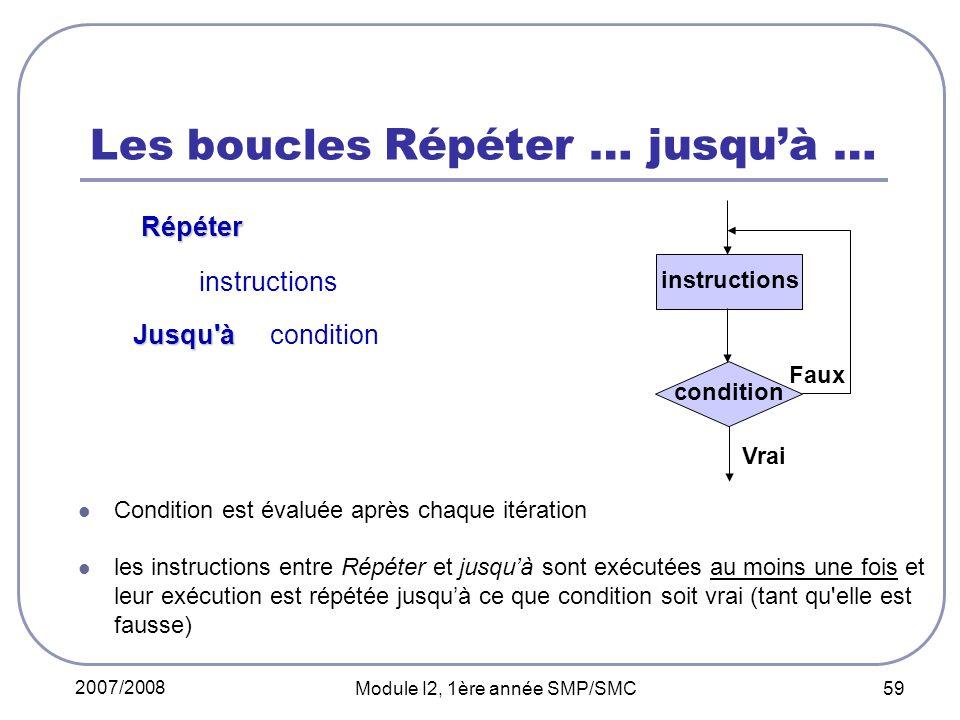 2007/2008 Module I2, 1ère année SMP/SMC 59 Les boucles Répéter … jusquà … Répéter Répéter instructions Jusqu'à Jusqu'à condition Condition est évaluée