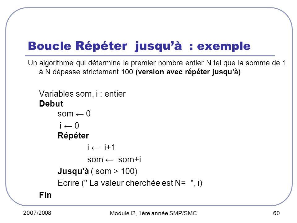 2007/2008 Module I2, 1ère année SMP/SMC 60 Boucle Répéter jusquà : exemple Un algorithme qui détermine le premier nombre entier N tel que la somme de 1 à N dépasse strictement 100 (version avec répéter jusqu à) Variables som, i : entier Debut som 0 i 0 Répéter i i+1 som som+i Jusqu à ( som > 100) Ecrire ( La valeur cherchée est N= , i) Fin