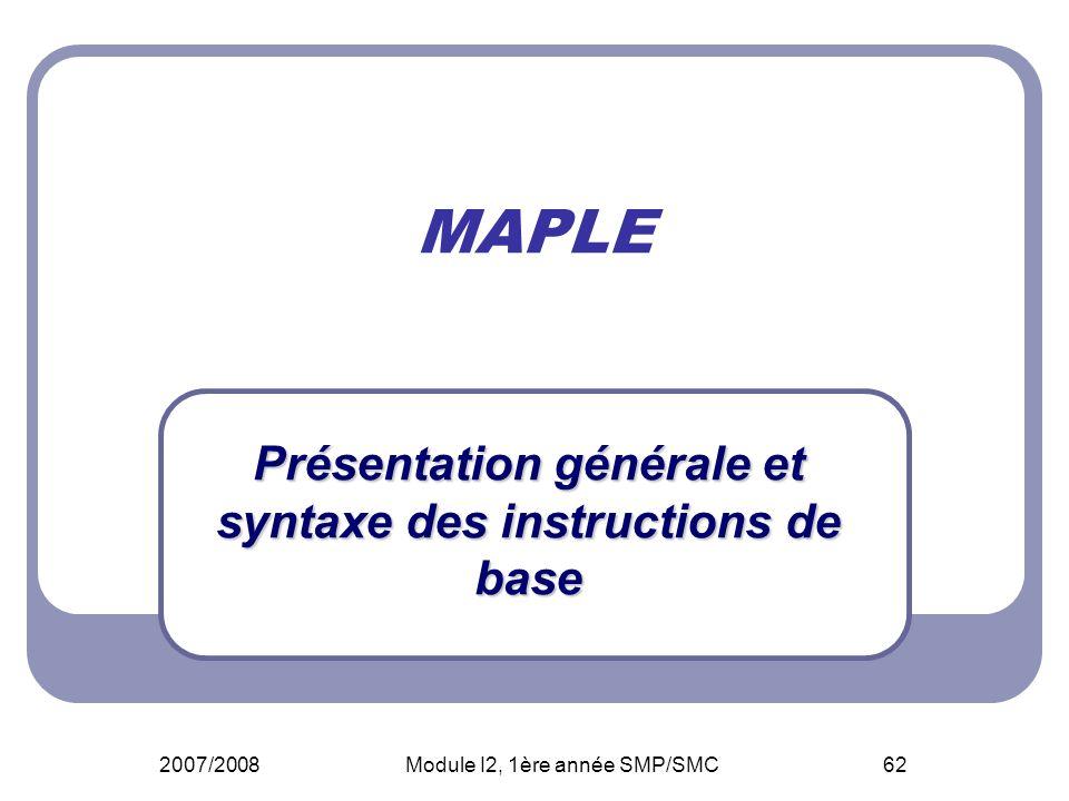 2007/2008Module I2, 1ère année SMP/SMC62 MAPLE Présentation générale et syntaxe des instructions de base