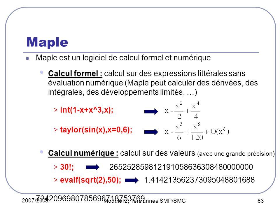 2007/2008 Module I2, 1ère année SMP/SMC 63 Maple Maple est un logiciel de calcul formel et numérique Calcul formel : Calcul formel : calcul sur des ex