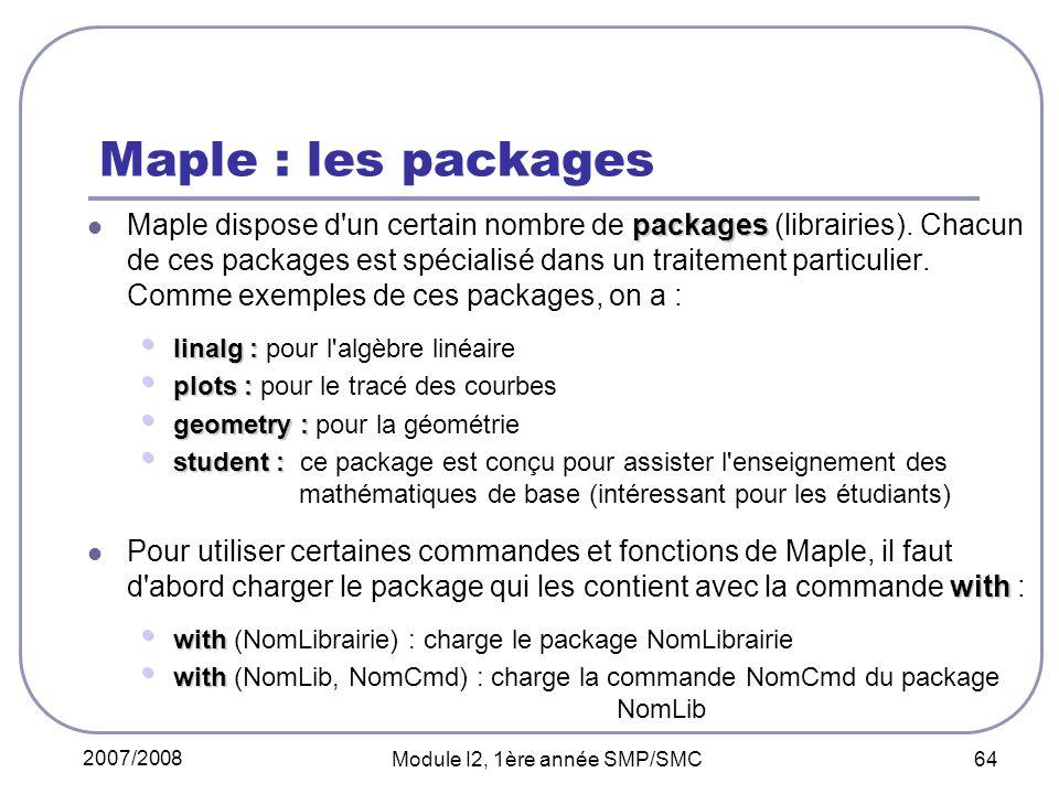 2007/2008 Module I2, 1ère année SMP/SMC 64 Maple : les packages packages Maple dispose d'un certain nombre de packages (librairies). Chacun de ces pac