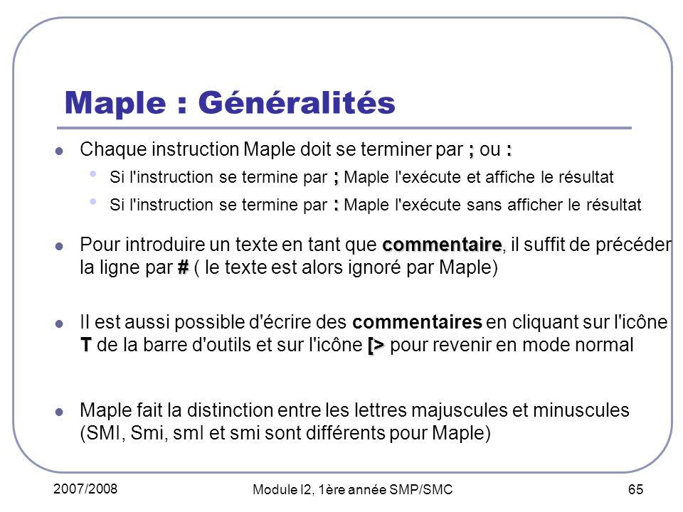 2007/2008 Module I2, 1ère année SMP/SMC 65 Maple : Généralités ;: Chaque instruction Maple doit se terminer par ; ou : ; Si l instruction se termine par ; Maple l exécute et affiche le résultat : Si l instruction se termine par : Maple l exécute sans afficher le résultat commentaire # Pour introduire un texte en tant que commentaire, il suffit de précéder la ligne par # ( le texte est alors ignoré par Maple) T [> Il est aussi possible d écrire des commentaires en cliquant sur l icône T de la barre d outils et sur l icône [> pour revenir en mode normal Maple fait la distinction entre les lettres majuscules et minuscules (SMI, Smi, smI et smi sont différents pour Maple)