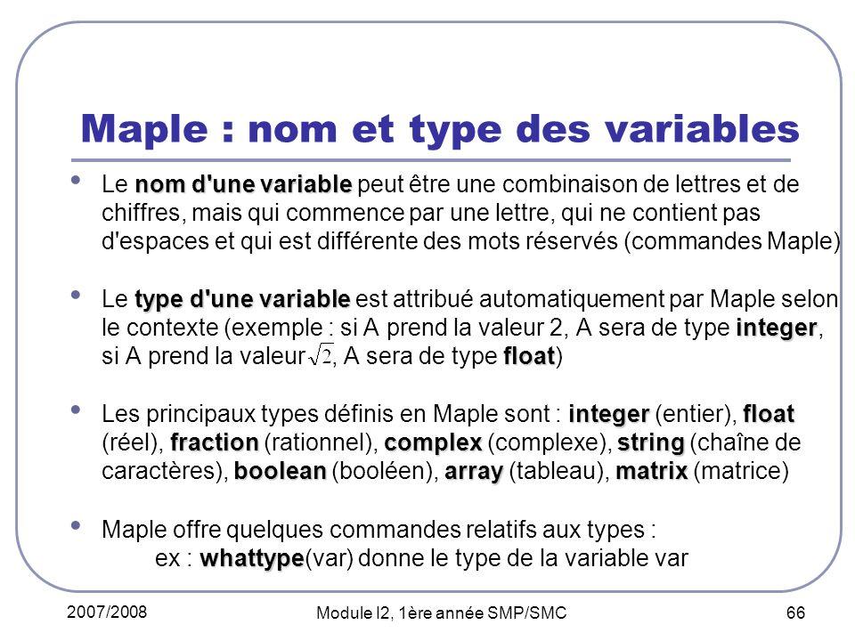 2007/2008 Module I2, 1ère année SMP/SMC 66 Maple : nom et type des variables nom d une variable Le nom d une variable peut être une combinaison de lettres et de chiffres, mais qui commence par une lettre, qui ne contient pas d espaces et qui est différente des mots réservés (commandes Maple) type d une variable integer float Le type d une variable est attribué automatiquement par Maple selon le contexte (exemple : si A prend la valeur 2, A sera de type integer, si A prend la valeur, A sera de type float) integerfloat fractioncomplex string booleanarraymatrix Les principaux types définis en Maple sont : integer (entier), float (réel), fraction (rationnel), complex (complexe), string (chaîne de caractères), boolean (booléen), array (tableau), matrix (matrice) whattype Maple offre quelques commandes relatifs aux types : ex : whattype(var) donne le type de la variable var