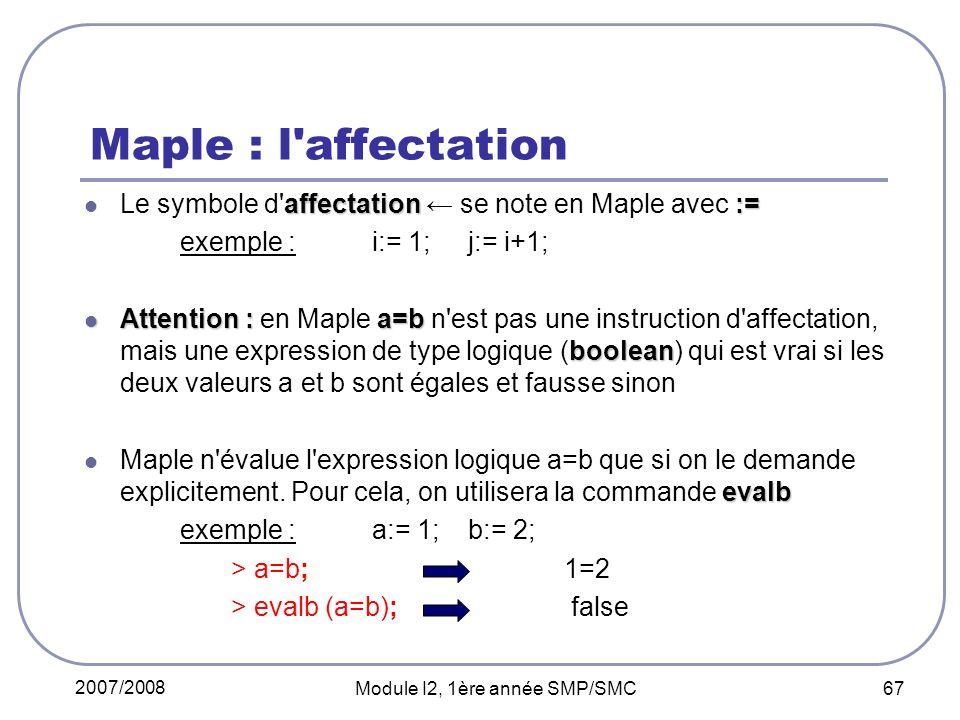 2007/2008 Module I2, 1ère année SMP/SMC 67 Maple : l affectation affectation:= Le symbole d affectation se note en Maple avec := exemple : i:= 1; j:= i+1; Attention : a=b boolean Attention : en Maple a=b n est pas une instruction d affectation, mais une expression de type logique (boolean) qui est vrai si les deux valeurs a et b sont égales et fausse sinon evalb Maple n évalue l expression logique a=b que si on le demande explicitement.