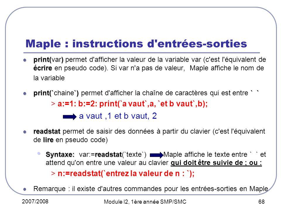 2007/2008 Module I2, 1ère année SMP/SMC 68 Maple : instructions d entrées-sorties print() écrire print(var) permet d afficher la valeur de la variable var (c est l équivalent de écrire en pseudo code).