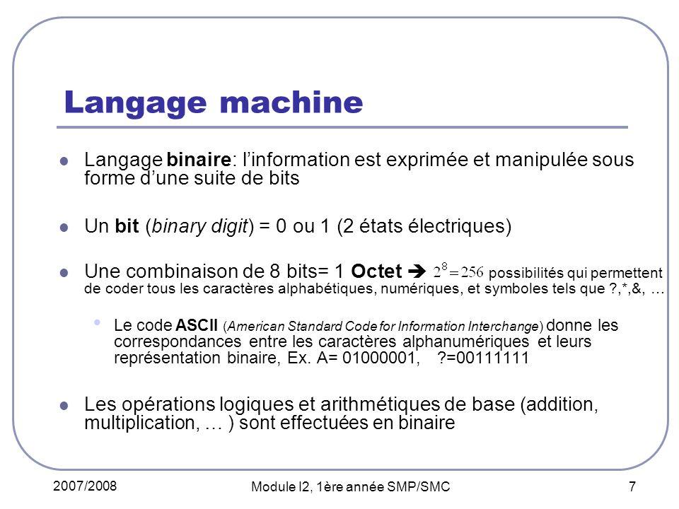 2007/2008 Module I2, 1ère année SMP/SMC 7 Langage machine Langage binaire: linformation est exprimée et manipulée sous forme dune suite de bits Un bit (binary digit) = 0 ou 1 (2 états électriques) Une combinaison de 8 bits= 1 Octet possibilités qui permettent de coder tous les caractères alphabétiques, numériques, et symboles tels que ?,*,&, … Le code ASCII (American Standard Code for Information Interchange) donne les correspondances entre les caractères alphanumériques et leurs représentation binaire, Ex.