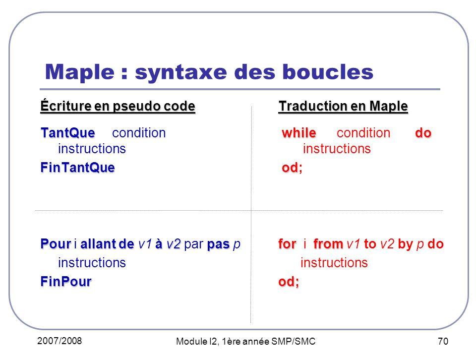 2007/2008 Module I2, 1ère année SMP/SMC 70 Maple : syntaxe des boucles Écriture en pseudo codeTraduction en Maple TantQue while do TantQue condition while condition do instructions instructions FinTantQueod FinTantQue od; Pour allant de à v2pas forfrom Pour i allant de v1 à v2 par pas p for i from v1 to v2 by p do instructions FinPourod;