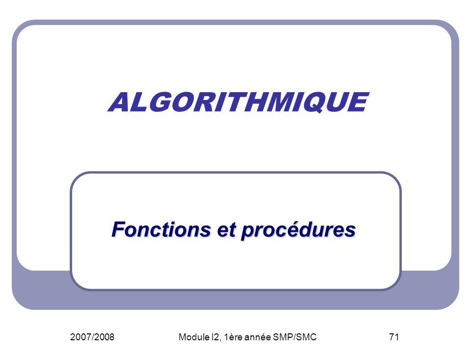 2007/2008Module I2, 1ère année SMP/SMC71 ALGORITHMIQUE Fonctions et procédures