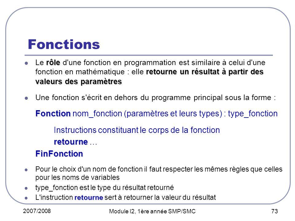 2007/2008 Module I2, 1ère année SMP/SMC 73 Fonctions rôle retourne un résultat à partir des valeurs des paramètres Le rôle d une fonction en programmation est similaire à celui d une fonction en mathématique : elle retourne un résultat à partir des valeurs des paramètres Une fonction s écrit en dehors du programme principal sous la forme : Fonction Fonction nom_fonction (paramètres et leurs types) : type_fonction Instructions constituant le corps de la fonction retourne retourne …FinFonction Pour le choix d un nom de fonction il faut respecter les mêmes règles que celles pour les noms de variables type_fonction est le type du résultat retourné retourne L instruction retourne sert à retourner la valeur du résultat