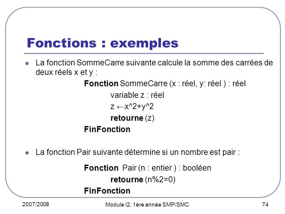 2007/2008 Module I2, 1ère année SMP/SMC 74 Fonctions : exemples La fonction SommeCarre suivante calcule la somme des carrées de deux réels x et y : Fonction Fonction SommeCarre (x : réel, y: réel ) : réel variable z : réel z x^2+y^2 retourne retourne (z) FinFonction FinFonction La fonction Pair suivante détermine si un nombre est pair : Fonction Fonction Pair (n : entier ) : booléen retourne retourne (n%2=0) FinFonction FinFonction