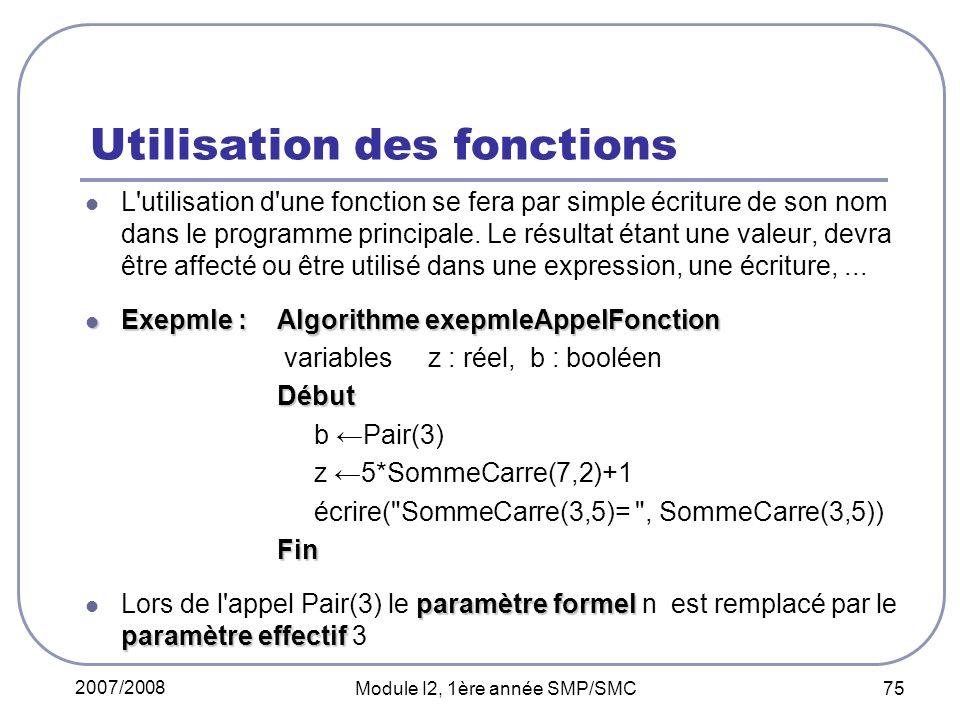 2007/2008 Module I2, 1ère année SMP/SMC 75 Utilisation des fonctions L utilisation d une fonction se fera par simple écriture de son nom dans le programme principale.