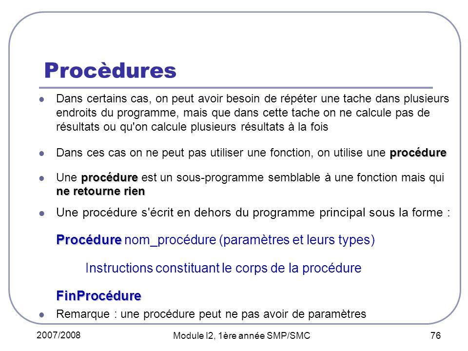 2007/2008 Module I2, 1ère année SMP/SMC 76 Procèdures Dans certains cas, on peut avoir besoin de répéter une tache dans plusieurs endroits du programme, mais que dans cette tache on ne calcule pas de résultats ou qu on calcule plusieurs résultats à la fois procédure Dans ces cas on ne peut pas utiliser une fonction, on utilise une procédure procédure ne retourne rien Une procédure est un sous-programme semblable à une fonction mais qui ne retourne rien Une procédure s écrit en dehors du programme principal sous la forme : Procédure Procédure nom_procédure (paramètres et leurs types) Instructions constituant le corps de la procédureFinProcédure Remarque : une procédure peut ne pas avoir de paramètres