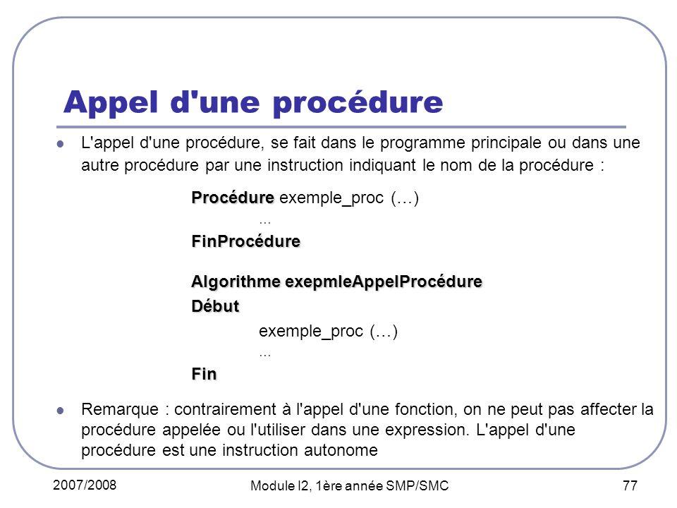 2007/2008 Module I2, 1ère année SMP/SMC 77 Appel d une procédure L appel d une procédure, se fait dans le programme principale ou dans une autre procédure par une instruction indiquant le nom de la procédure : Procédure Procédure exemple_proc (…) …FinProcédure Algorithme exepmleAppelProcédure Début exemple_proc (…) …Fin Remarque : contrairement à l appel d une fonction, on ne peut pas affecter la procédure appelée ou l utiliser dans une expression.