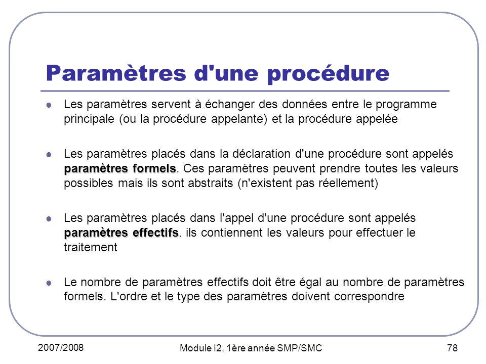 2007/2008 Module I2, 1ère année SMP/SMC 78 Paramètres d une procédure Les paramètres servent à échanger des données entre le programme principale (ou la procédure appelante) et la procédure appelée paramètres formels Les paramètres placés dans la déclaration d une procédure sont appelés paramètres formels.