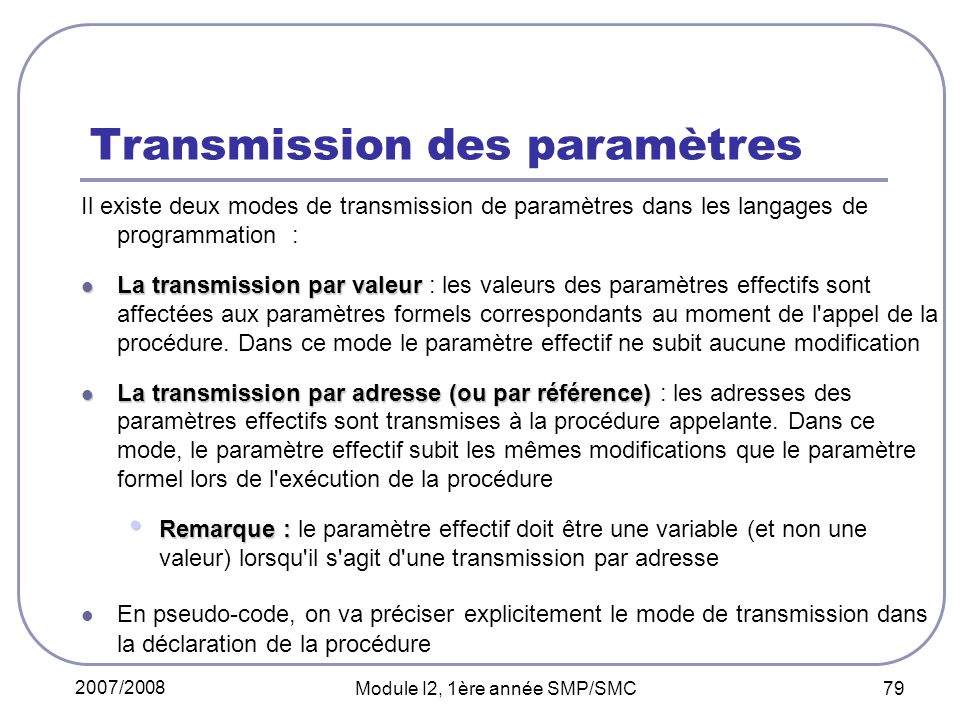 2007/2008 Module I2, 1ère année SMP/SMC 79 Transmission des paramètres Il existe deux modes de transmission de paramètres dans les langages de programmation : La transmission par valeur La transmission par valeur : les valeurs des paramètres effectifs sont affectées aux paramètres formels correspondants au moment de l appel de la procédure.