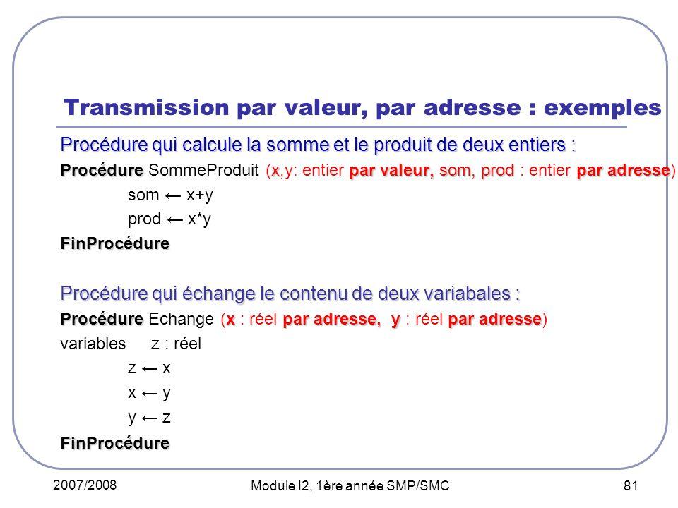 2007/2008 Module I2, 1ère année SMP/SMC 81 Transmission par valeur, par adresse : exemples Procédure qui calcule la somme et le produit de deux entiers : Procédurexpar valeur, som, prodpar adresse Procédure SommeProduit (x,y: entier par valeur, som, prod : entier par adresse) som x+y prod x*yFinProcédure Procédure qui échange le contenu de deux variabales : Procédurexpar adresse, ypar adresse Procédure Echange (x : réel par adresse, y : réel par adresse) variables z : réel z x x y y zFinProcédure