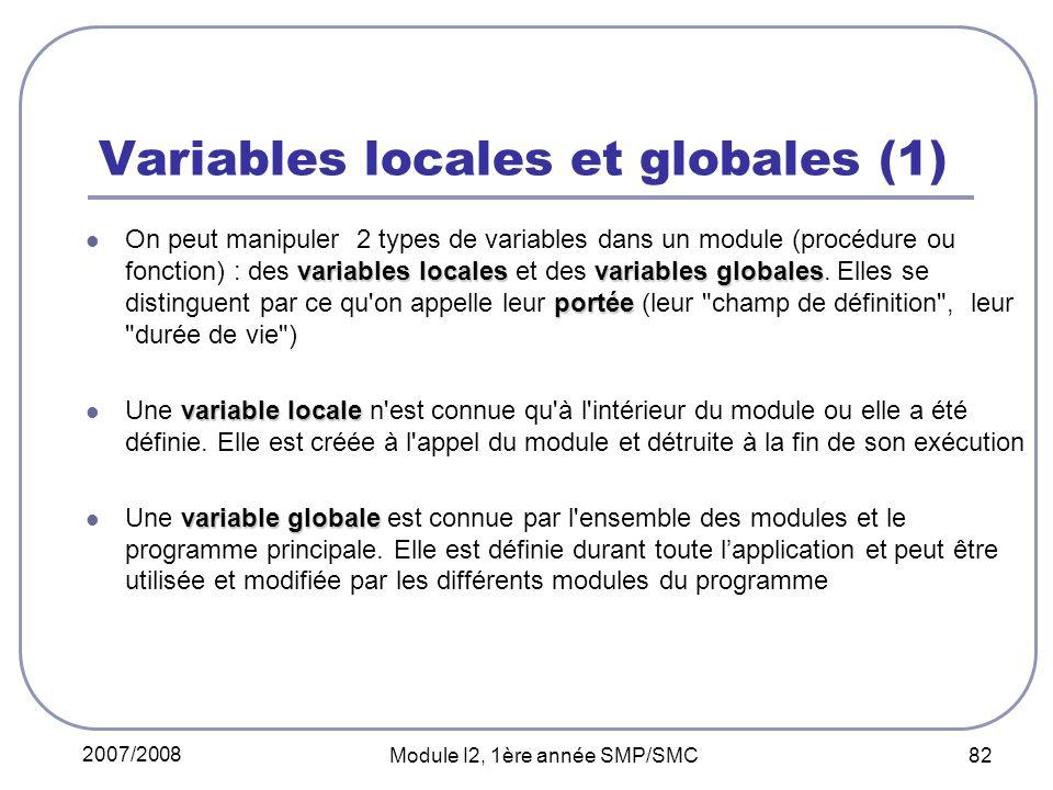 2007/2008 Module I2, 1ère année SMP/SMC 82 Variables locales et globales (1) variables localesvariables globales portée On peut manipuler 2 types de variables dans un module (procédure ou fonction) : des variables locales et des variables globales.