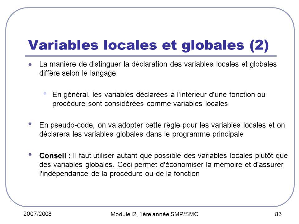 2007/2008 Module I2, 1ère année SMP/SMC 83 Variables locales et globales (2) La manière de distinguer la déclaration des variables locales et globales diffère selon le langage En général, les variables déclarées à l intérieur d une fonction ou procédure sont considérées comme variables locales En pseudo-code, on va adopter cette règle pour les variables locales et on déclarera les variables globales dans le programme principale Conseil : Conseil : Il faut utiliser autant que possible des variables locales plutôt que des variables globales.