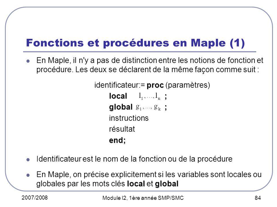 2007/2008 Module I2, 1ère année SMP/SMC 84 Fonctions et procédures en Maple (1) En Maple, il n y a pas de distinction entre les notions de fonction et procédure.