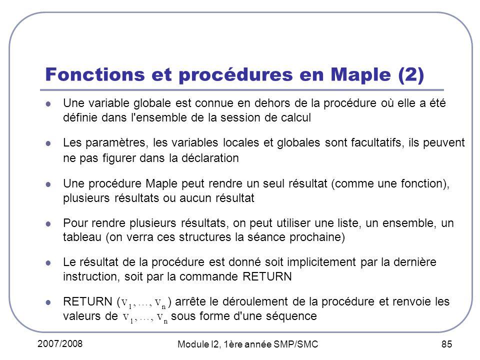 2007/2008 Module I2, 1ère année SMP/SMC 85 Fonctions et procédures en Maple (2) Une variable globale est connue en dehors de la procédure où elle a été définie dans l ensemble de la session de calcul Les paramètres, les variables locales et globales sont facultatifs, ils peuvent ne pas figurer dans la déclaration Une procédure Maple peut rendre un seul résultat (comme une fonction), plusieurs résultats ou aucun résultat Pour rendre plusieurs résultats, on peut utiliser une liste, un ensemble, un tableau (on verra ces structures la séance prochaine) Le résultat de la procédure est donné soit implicitement par la dernière instruction, soit par la commande RETURN RETURN ( ) arrête le déroulement de la procédure et renvoie les valeurs de sous forme d une séquence
