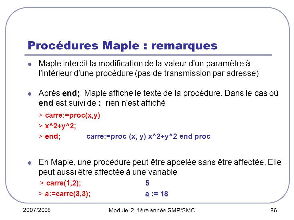 2007/2008 Module I2, 1ère année SMP/SMC 86 Procédures Maple : remarques Maple interdit la modification de la valeur d un paramètre à l intérieur d une procédure (pas de transmission par adresse) end; end: Après end; Maple affiche le texte de la procédure.