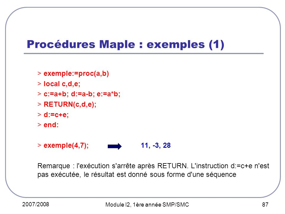 2007/2008 Module I2, 1ère année SMP/SMC 87 Procédures Maple : exemples (1) > exemple:=proc(a,b) > local c,d,e; > c:=a+b; d:=a-b; e:=a*b; > RETURN(c,d,e); > d:=c+e; > end: > exemple(4,7);11, -3, 28 Remarque : l exécution s arrête après RETURN.