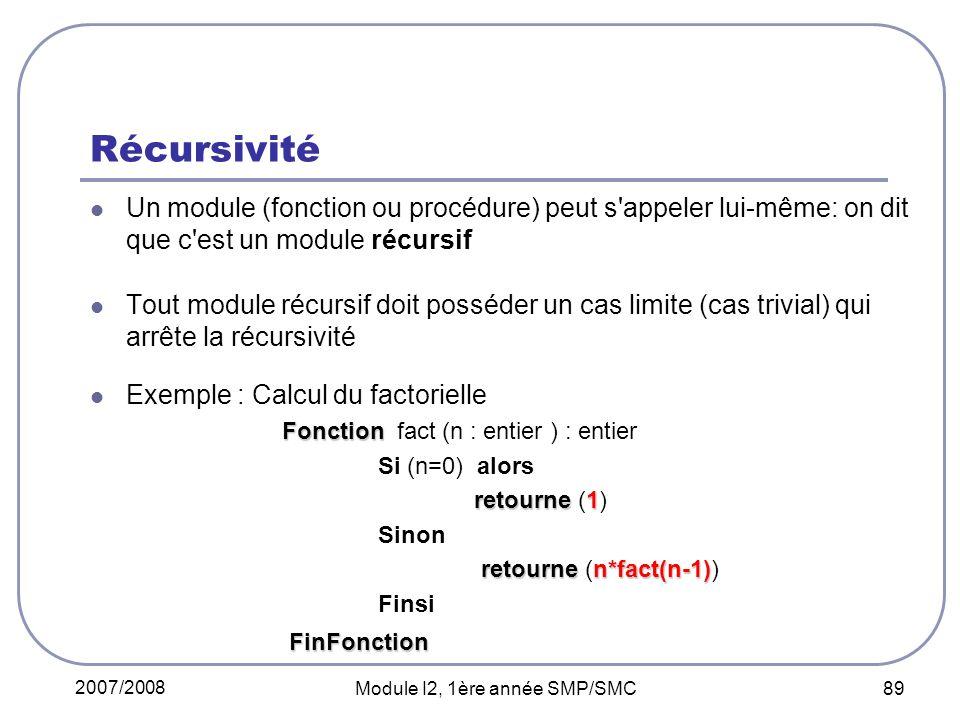 2007/2008 Module I2, 1ère année SMP/SMC 89 Récursivité Un module (fonction ou procédure) peut s appeler lui-même: on dit que c est un module récursif Tout module récursif doit posséder un cas limite (cas trivial) qui arrête la récursivité Exemple : Calcul du factorielle Fonction Fonction fact (n : entier ) : entier Si (n=0) alors retourne1 retourne (1) Sinon retournen*fact(n-1) retourne (n*fact(n-1)) Finsi FinFonction FinFonction
