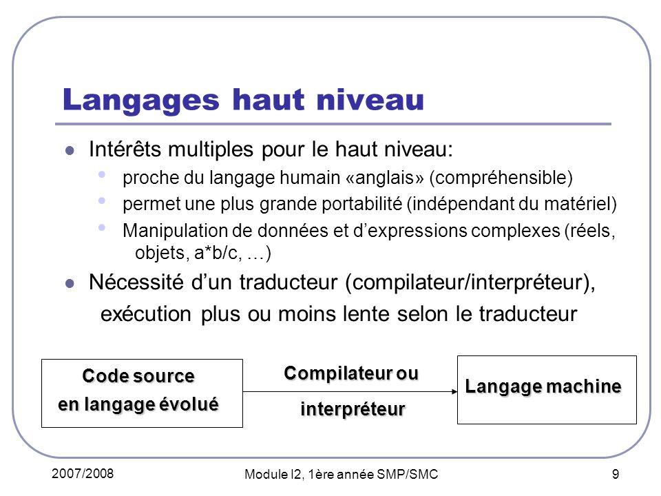 2007/2008 Module I2, 1ère année SMP/SMC 9 Langages haut niveau Intérêts multiples pour le haut niveau: proche du langage humain «anglais» (compréhensible) permet une plus grande portabilité (indépendant du matériel) Manipulation de données et dexpressions complexes (réels, objets, a*b/c, …) Nécessité dun traducteur (compilateur/interpréteur), exécution plus ou moins lente selon le traducteur Code source en langage évolué Compilateur ou Langage machine interpréteur interpréteur