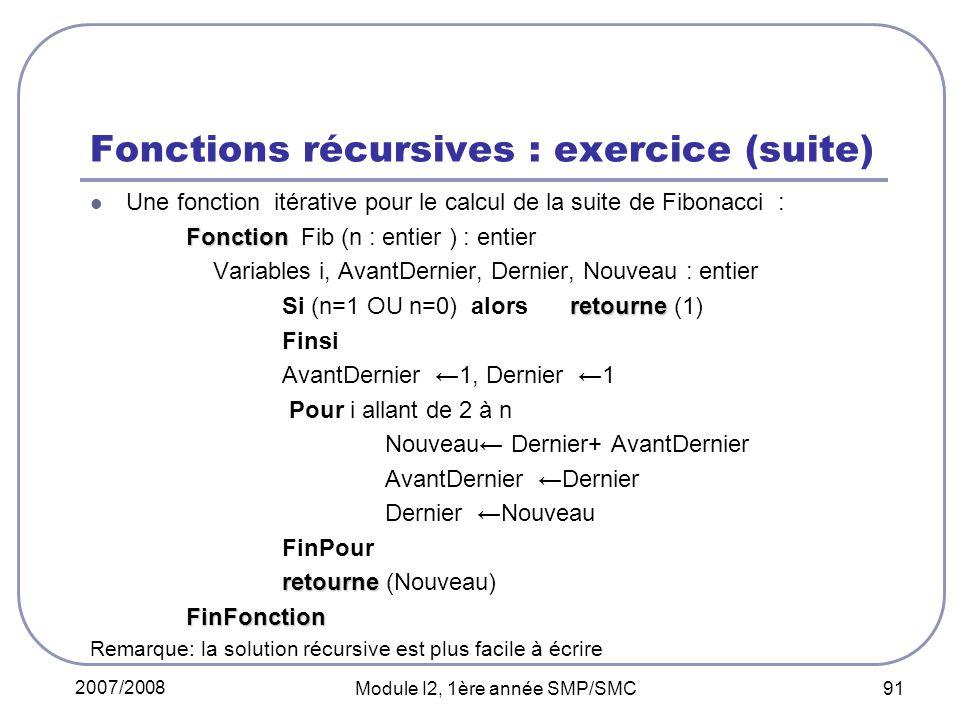 2007/2008 Module I2, 1ère année SMP/SMC 91 Fonctions récursives : exercice (suite) Une fonction itérative pour le calcul de la suite de Fibonacci : Fonction Fonction Fib (n : entier ) : entier Variables i, AvantDernier, Dernier, Nouveau : entier retourne Si (n=1 OU n=0) alors retourne (1) Finsi AvantDernier 1, Dernier 1 Pour i allant de 2 à n Nouveau Dernier+ AvantDernier AvantDernier Dernier Dernier Nouveau FinPour retourne retourne (Nouveau)FinFonction Remarque: la solution récursive est plus facile à écrire