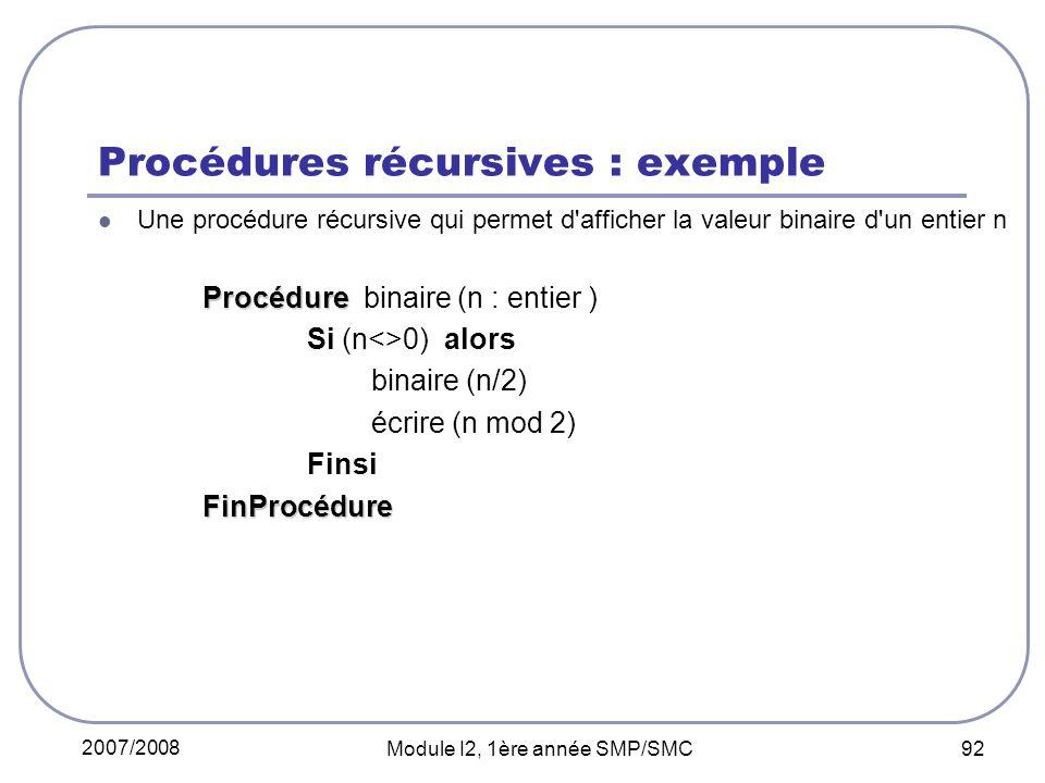 2007/2008 Module I2, 1ère année SMP/SMC 92 Procédures récursives : exemple Une procédure récursive qui permet d afficher la valeur binaire d un entier n Procédure Procédure binaire (n : entier ) Si (n<>0) alors binaire (n/2) écrire (n mod 2) FinsiFinProcédure