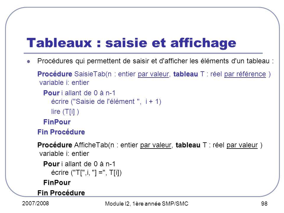 2007/2008 Module I2, 1ère année SMP/SMC 98 Tableaux : saisie et affichage Procédures qui permettent de saisir et d afficher les éléments d un tableau : Procéduretableau Procédure SaisieTab(n : entier par valeur, tableau T : réel par référence ) variable i: entier Pour Pour i allant de 0 à n-1 écrire ( Saisie de l élément , i + 1) lire (T[i] ) FinPour Fin Procédure Procéduretableau Procédure AfficheTab(n : entier par valeur, tableau T : réel par valeur ) variable i: entier Pour Pour i allant de 0 à n-1 écrire ( T[ ,i, ] = , T[i]) FinPour Fin Procédure