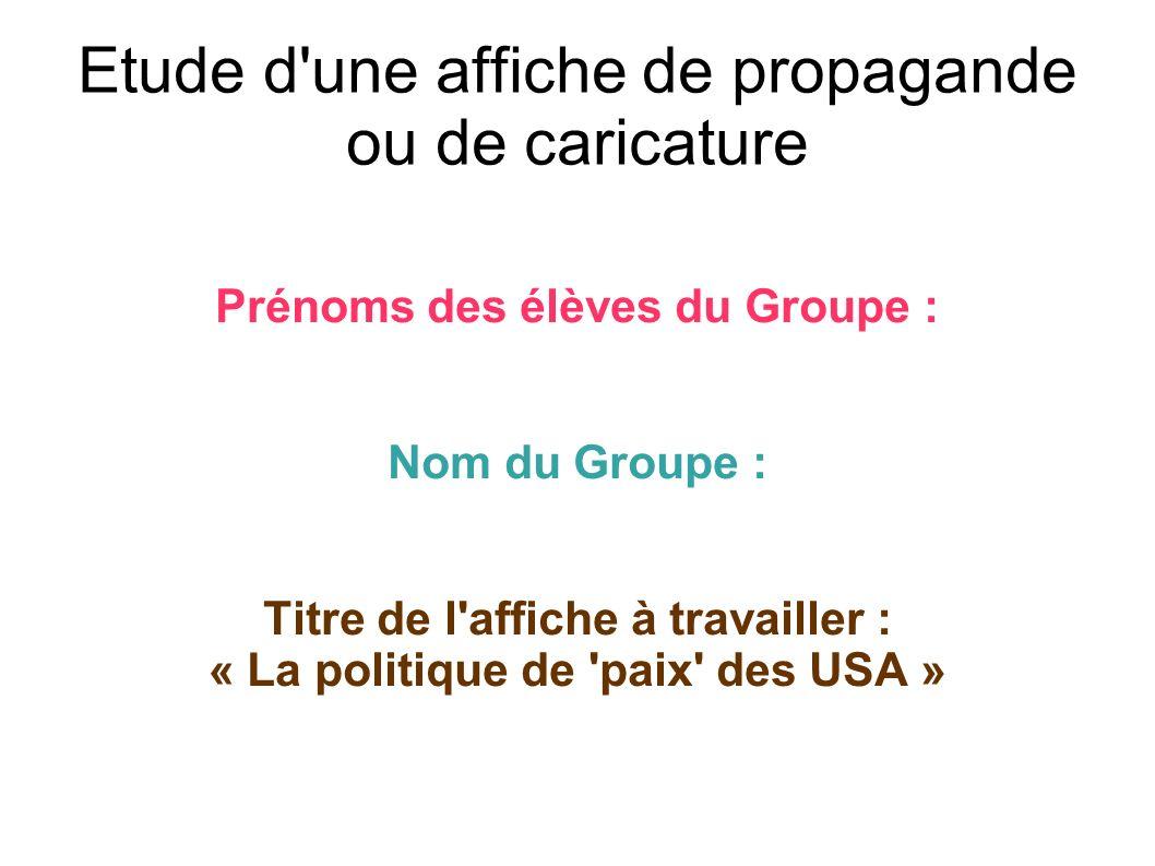 Etude d'une affiche de propagande ou de caricature Prénoms des élèves du Groupe : Nom du Groupe : Titre de l'affiche à travailler : « La politique de