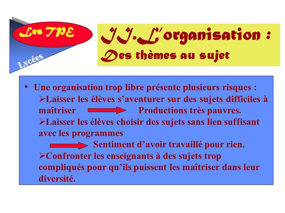 Les TPE Lycées Une organisation trop libre présente plusieurs risques : Laisser les élèves saventurer sur des sujets difficiles à maîtriser Productions très pauvres.