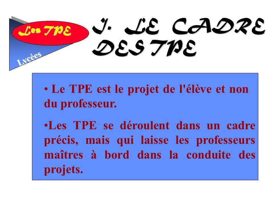 Les TPE Lycées I.LE CADRE DES TPE Le TPE est le projet de l élève et non du professeur.
