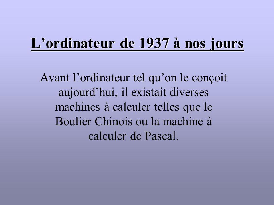 Lordinateur de 1937 à nos jours Avant lordinateur tel quon le conçoit aujourdhui, il existait diverses machines à calculer telles que le Boulier Chino