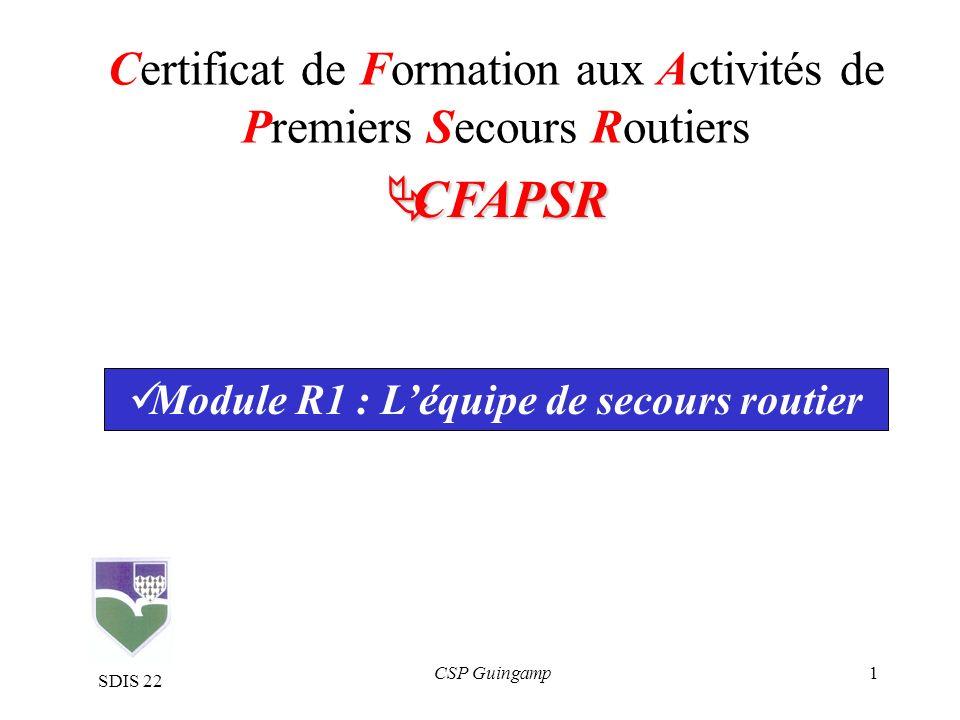 1 Certificat de Formation aux Activités de Premiers Secours Routiers CFAPSR Module R1 : Léquipe de secours routier CSP Guingamp SDIS 22