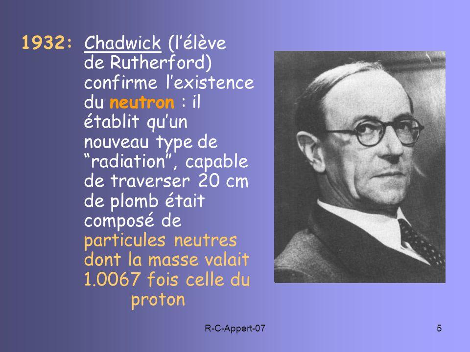 R-C-Appert-075 1932: Chadwick (lélève de Rutherford) confirme lexistence du neutron : il établit quun nouveau type de radiation, capable de traverser