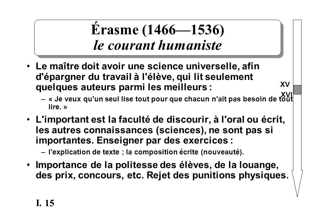 15 I. Érasme (14661536) le courant humaniste Le maître doit avoir une science universelle, afin d'épargner du travail à l'élève, qui lit seulement que