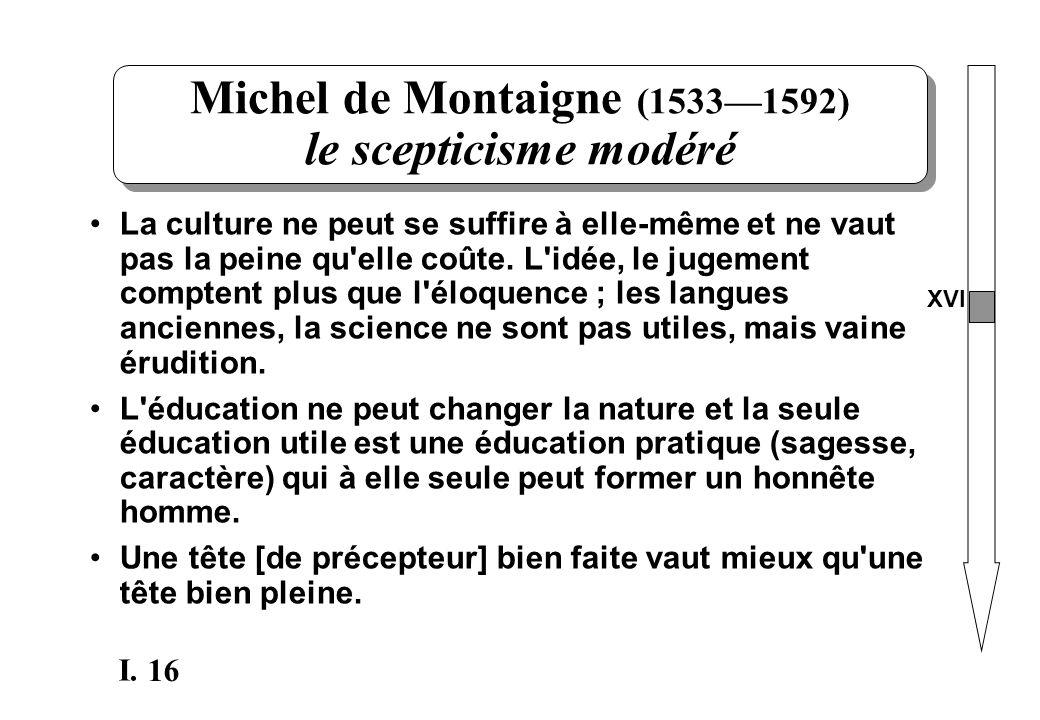 16 I. Michel de Montaigne (15331592) le scepticisme modéré La culture ne peut se suffire à elle-même et ne vaut pas la peine qu'elle coûte. L'idée, le