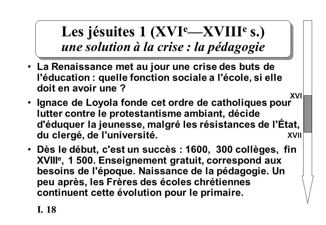 18 I. Les jésuites 1 (XVI e XVIII e s.) une solution à la crise : la pédagogie La Renaissance met au jour une crise des buts de l'éducation : quelle f