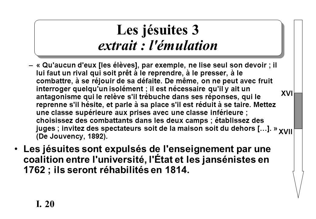 20 I. Les jésuites 3 extrait : l'émulation –« Qu'aucun d'eux [les élèves], par exemple, ne lise seul son devoir ; il lui faut un rival qui soit prêt à