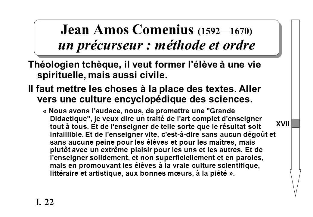 22 I. Jean Amos Comenius (15921670) un précurseur : méthode et ordre Théologien tchèque, il veut former l'élève à une vie spirituelle, mais aussi civi