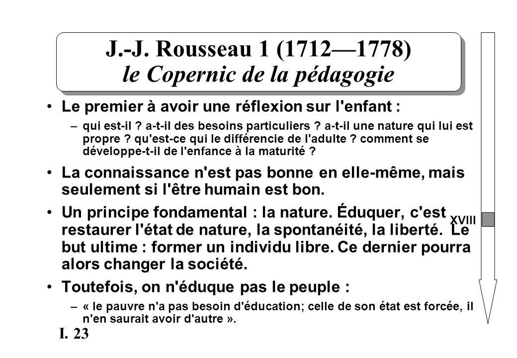 23 I. J.-J. Rousseau 1 (17121778) le Copernic de la pédagogie Le premier à avoir une réflexion sur l'enfant : –qui est-il ? a-t-il des besoins particu