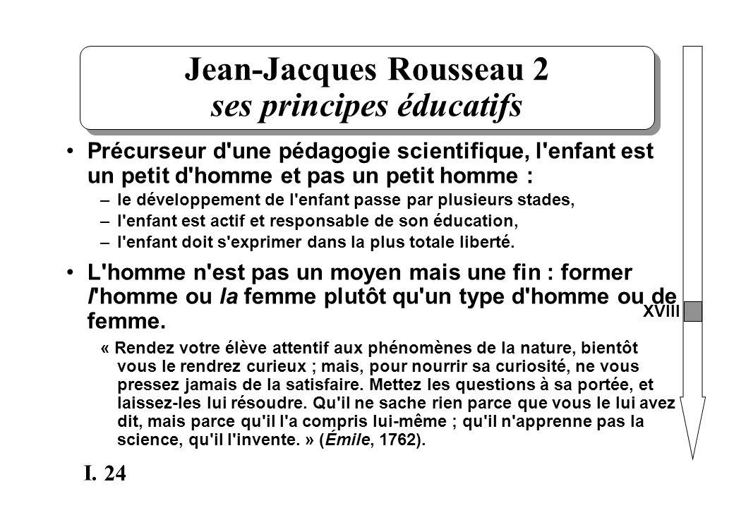 24 I. Jean-Jacques Rousseau 2 ses principes éducatifs Précurseur d'une pédagogie scientifique, l'enfant est un petit d'homme et pas un petit homme : –