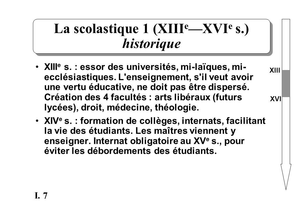 7 I. La scolastique 1 (XIII e XVI e s.) historique XIII e s. : essor des universités, mi-laïques, mi- ecclésiastiques. L'enseignement, s'il veut avoir