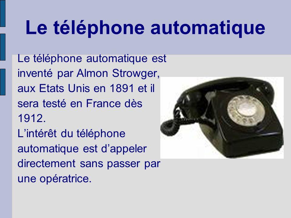 Le téléphone automatique Le téléphone automatique est inventé par Almon Strowger, aux Etats Unis en 1891 et il sera testé en France dès 1912.