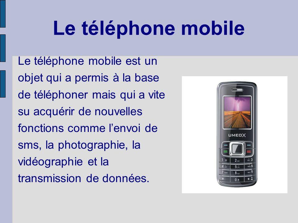 Le téléphone mobile Le téléphone mobile est un objet qui a permis à la base de téléphoner mais qui a vite su acquérir de nouvelles fonctions comme lenvoi de sms, la photographie, la vidéographie et la transmission de données.