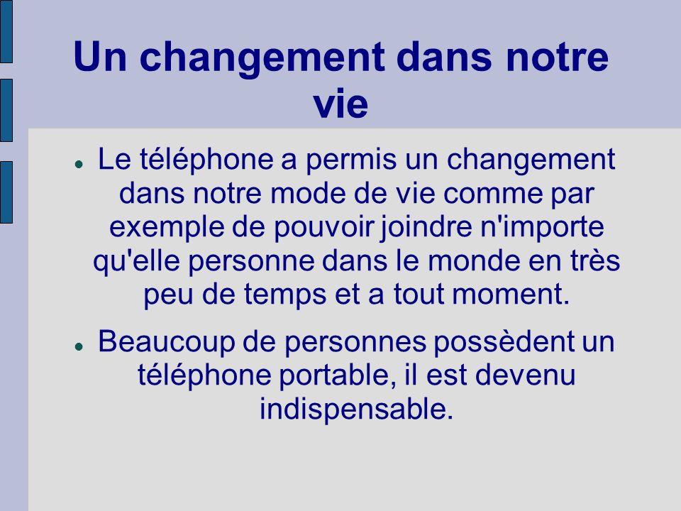 Un changement dans notre vie Le téléphone a permis un changement dans notre mode de vie comme par exemple de pouvoir joindre n importe qu elle personne dans le monde en très peu de temps et a tout moment.