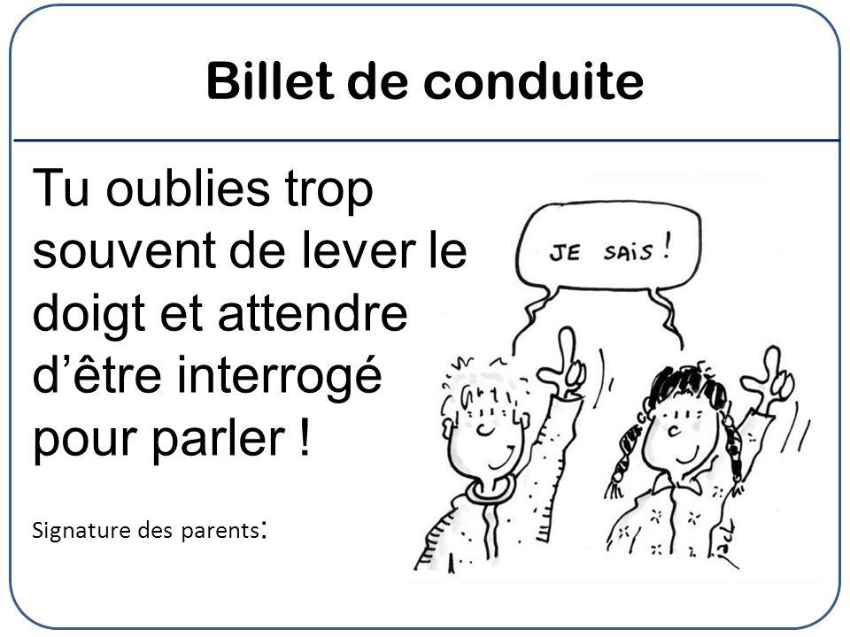 Billet de conduite Tu oublies trop souvent de lever le doigt et attendre dêtre interrogé pour parler ! Signature des parents :