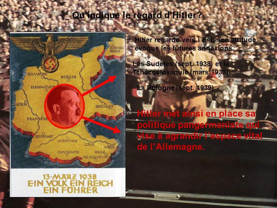 Quindique le regard dHitler? Hitler regarde vers lEst; son attitude évoque les futures annexions. Les Sudètes (sept. 1938) et la Tchécoslovaquie (mars